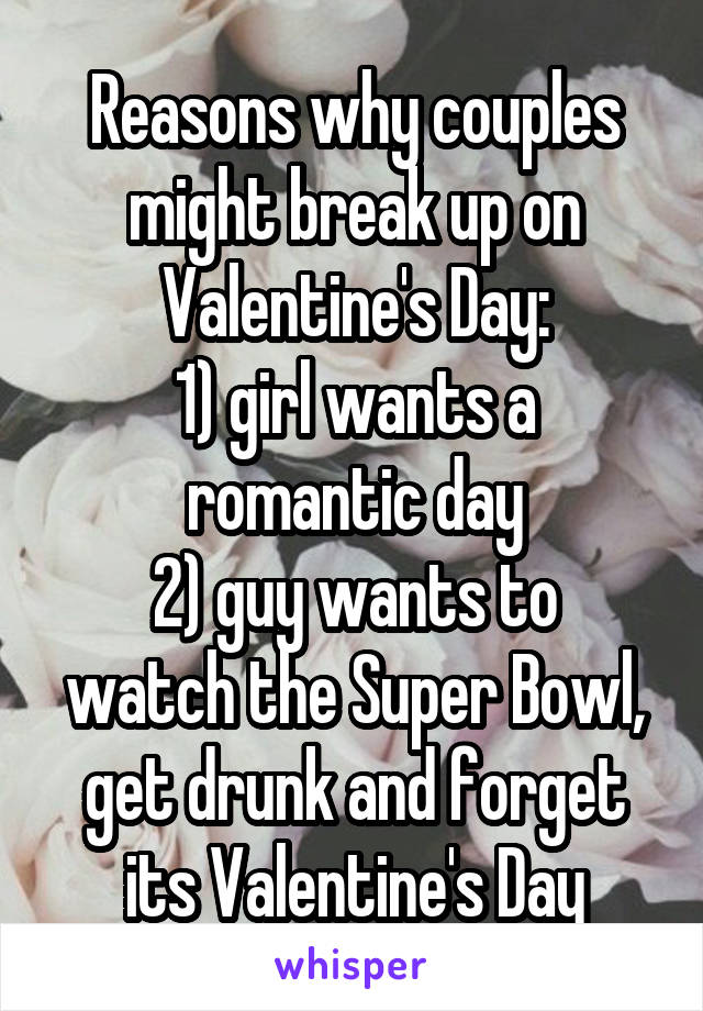 Reasons why couples might break up on Valentine's Day: 1) girl wants a romantic day 2) guy wants to watch the Super Bowl, get drunk and forget its Valentine's Day