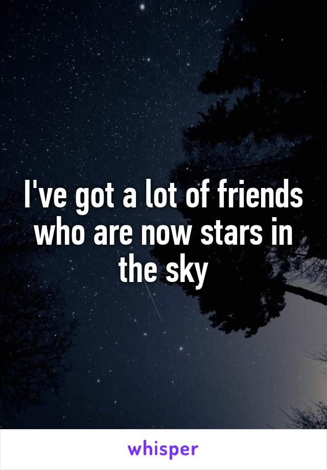 I've got a lot of friends who are now stars in the sky