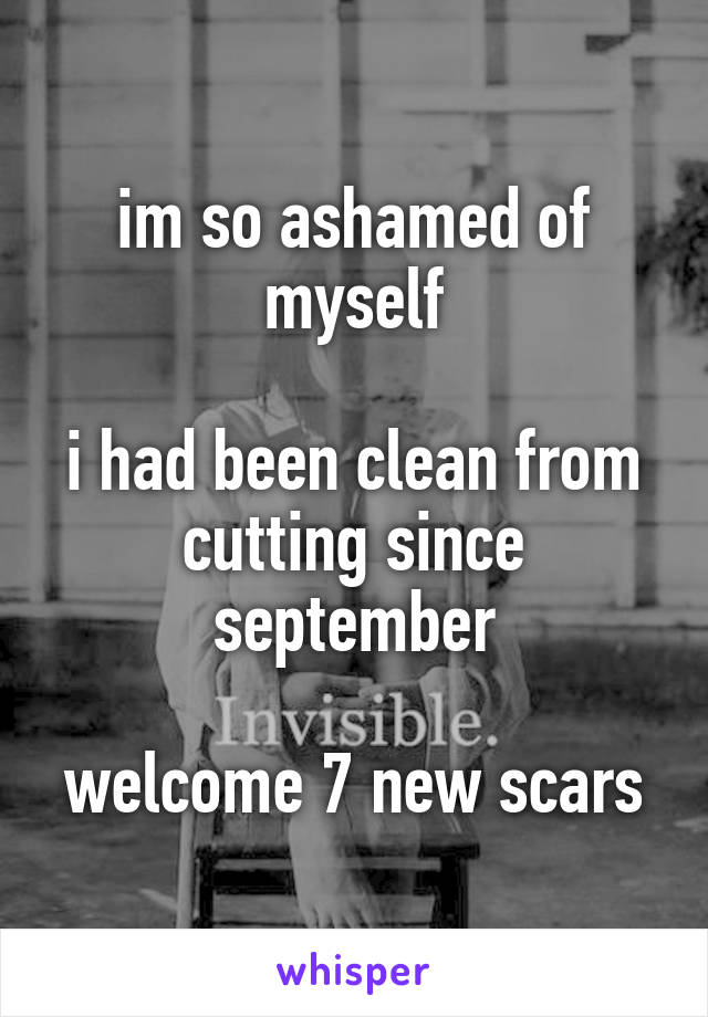 im so ashamed of myself  i had been clean from cutting since september  welcome 7 new scars