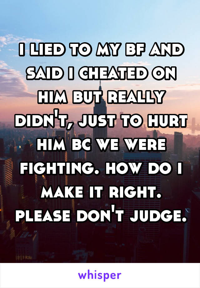 i lied to my bf and said i cheated on him but really didn't, just to hurt him bc we were fighting. how do i make it right. please don't judge.