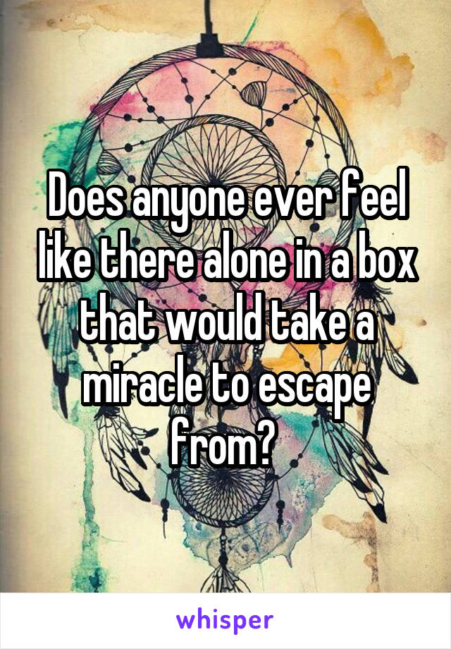 Does anyone ever feel like there alone in a box that would take a miracle to escape from?