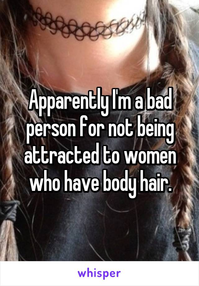 Apparently I'm a bad person for not being attracted to women who have body hair.