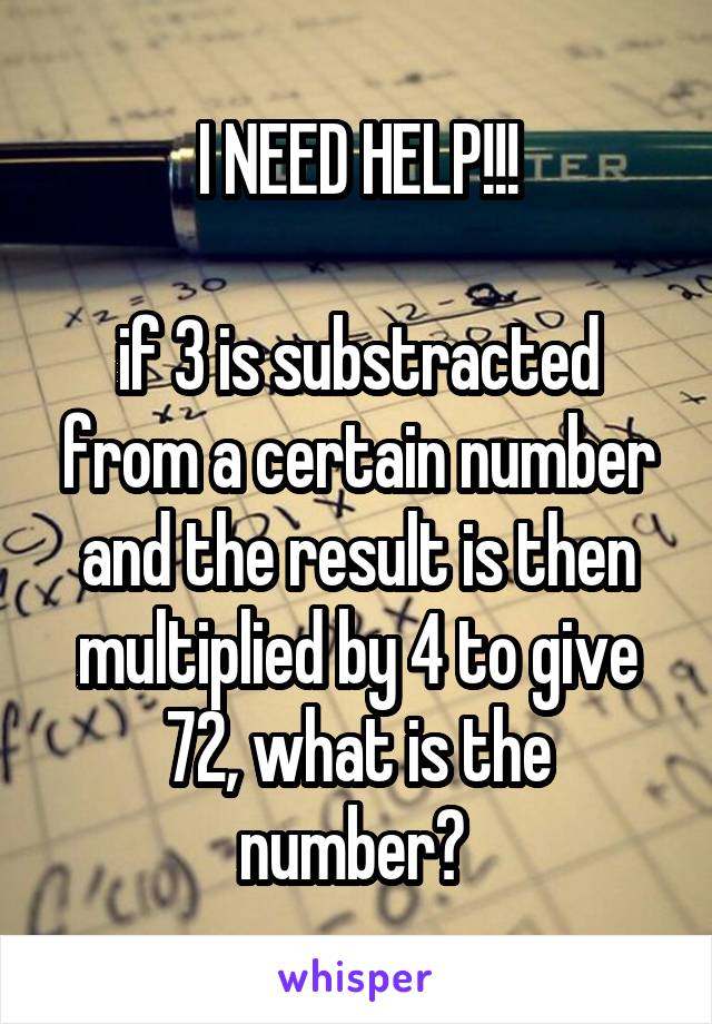 I NEED HELP!!!  if 3 is substracted from a certain number and the result is then multiplied by 4 to give 72, what is the number?