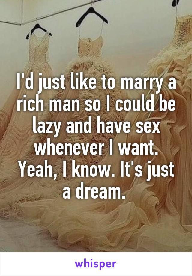 I'd just like to marry a rich man so I could be lazy and have sex whenever I want. Yeah, I know. It's just a dream.