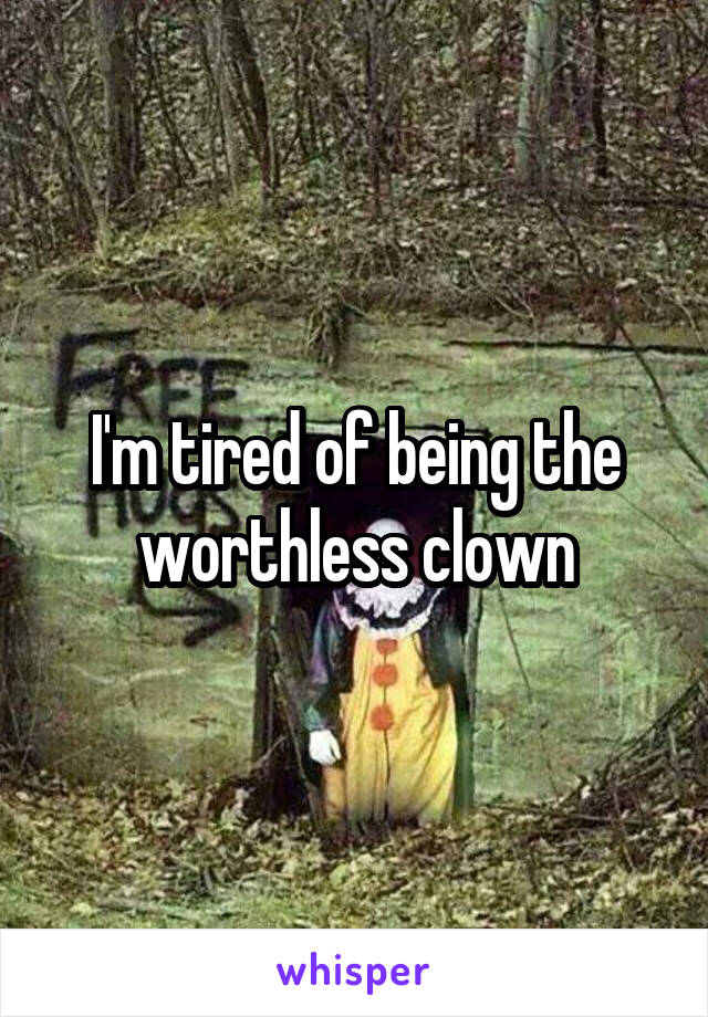 I'm tired of being the worthless clown