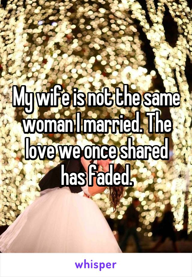 My wife is not the same woman I married. The love we once shared has faded.
