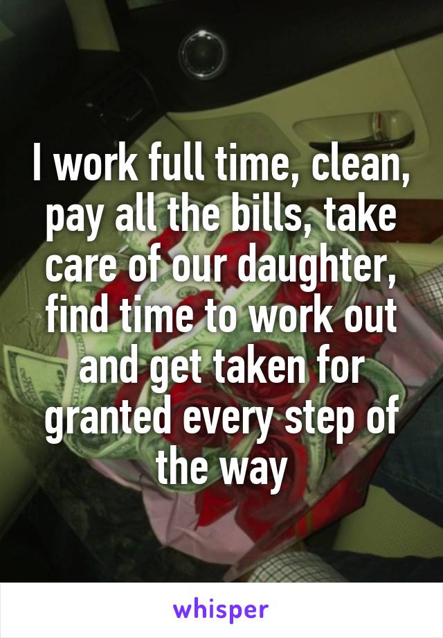 I work full time, clean, pay all the bills, take care of our daughter, find time to work out and get taken for granted every step of the way