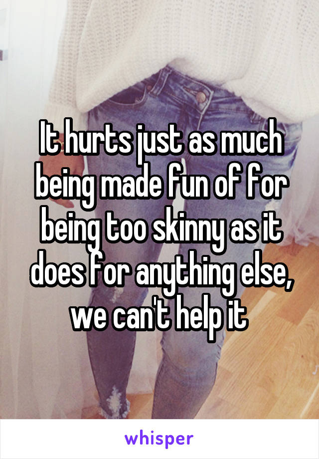 It hurts just as much being made fun of for being too skinny as it does for anything else, we can't help it