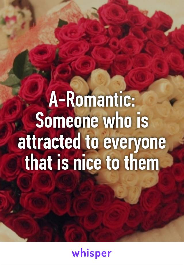 A-Romantic: Someone who is attracted to everyone that is nice to them