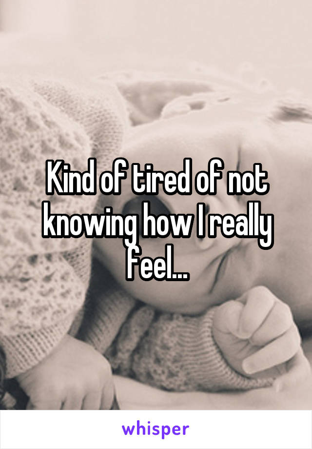 Kind of tired of not knowing how I really feel...