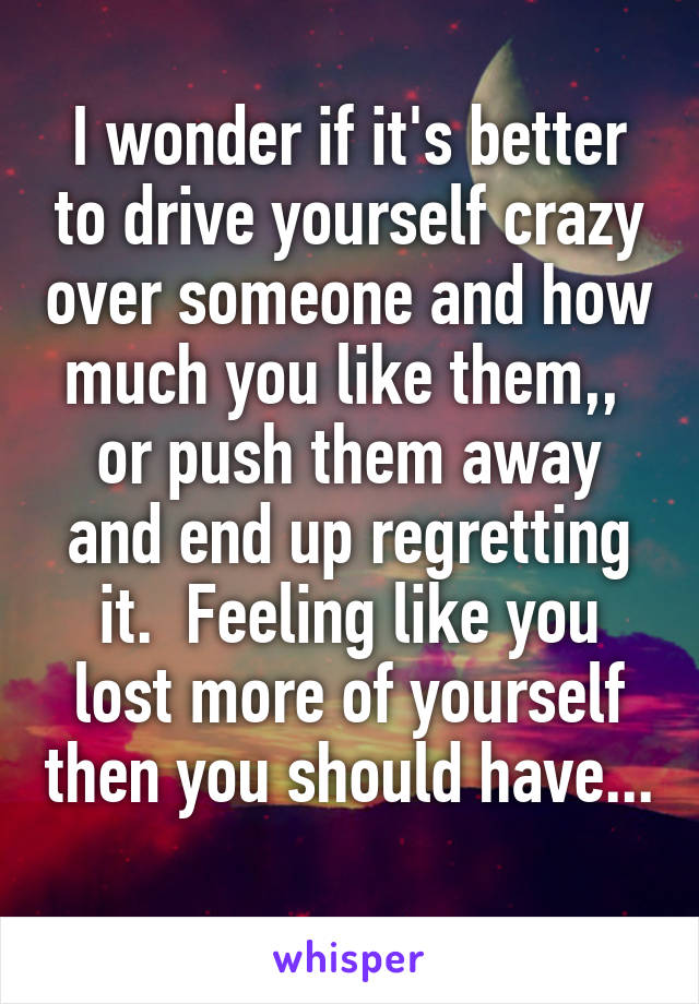 I wonder if it's better to drive yourself crazy over someone and how much you like them,,  or push them away and end up regretting it.  Feeling like you lost more of yourself then you should have...