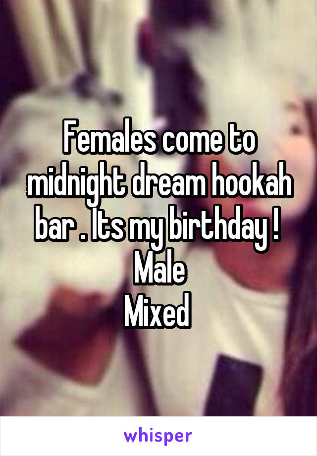 Females come to midnight dream hookah bar . Its my birthday !  Male Mixed