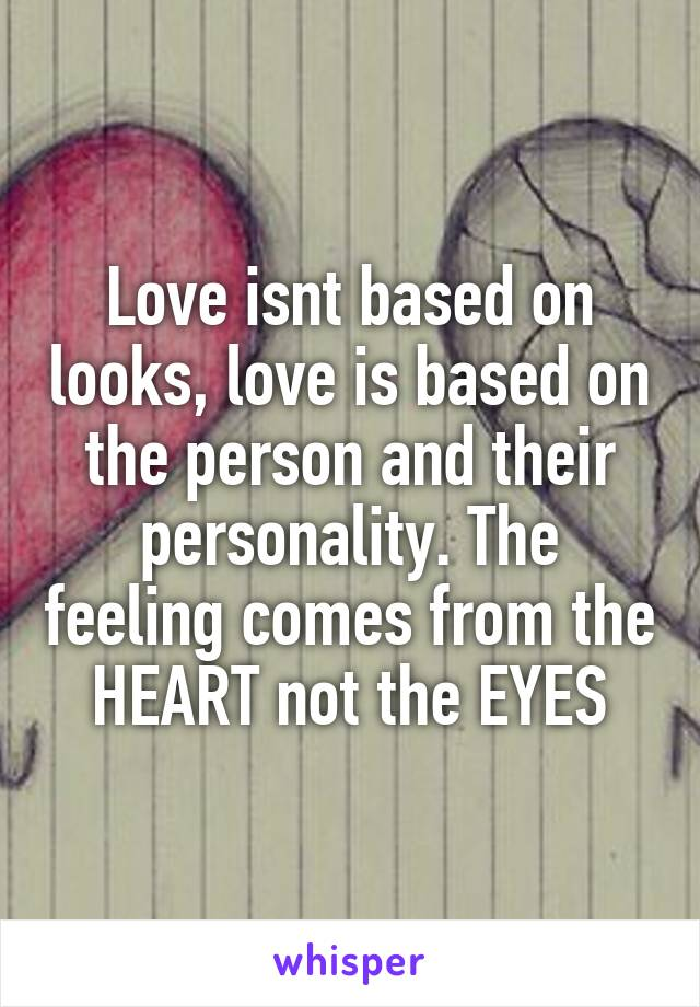 Love isnt based on looks, love is based on the person and their personality. The feeling comes from the HEART not the EYES