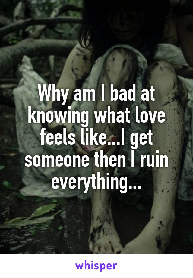 Why am I bad at knowing what love feels like...I get someone then I ruin everything...