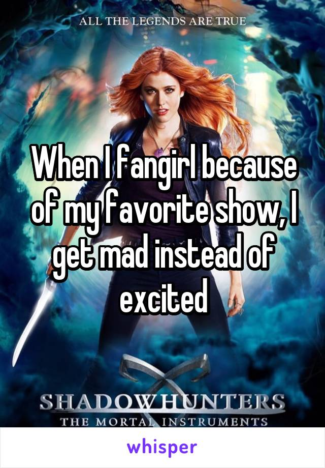When I fangirl because of my favorite show, I get mad instead of excited