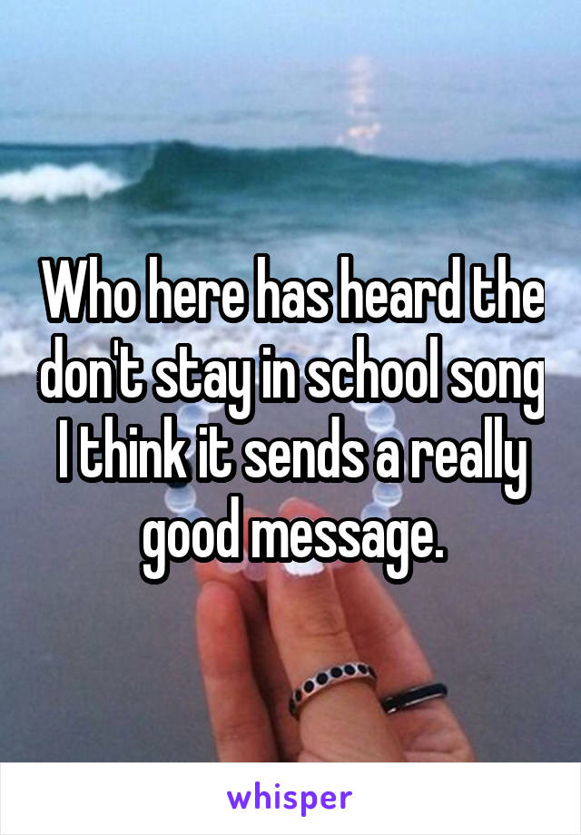Who here has heard the don't stay in school song I think it sends a really good message.