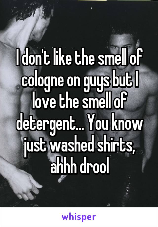 I don't like the smell of cologne on guys but I love the smell of detergent... You know just washed shirts, ahhh drool