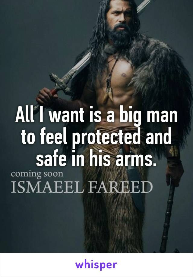 All I want is a big man to feel protected and safe in his arms.