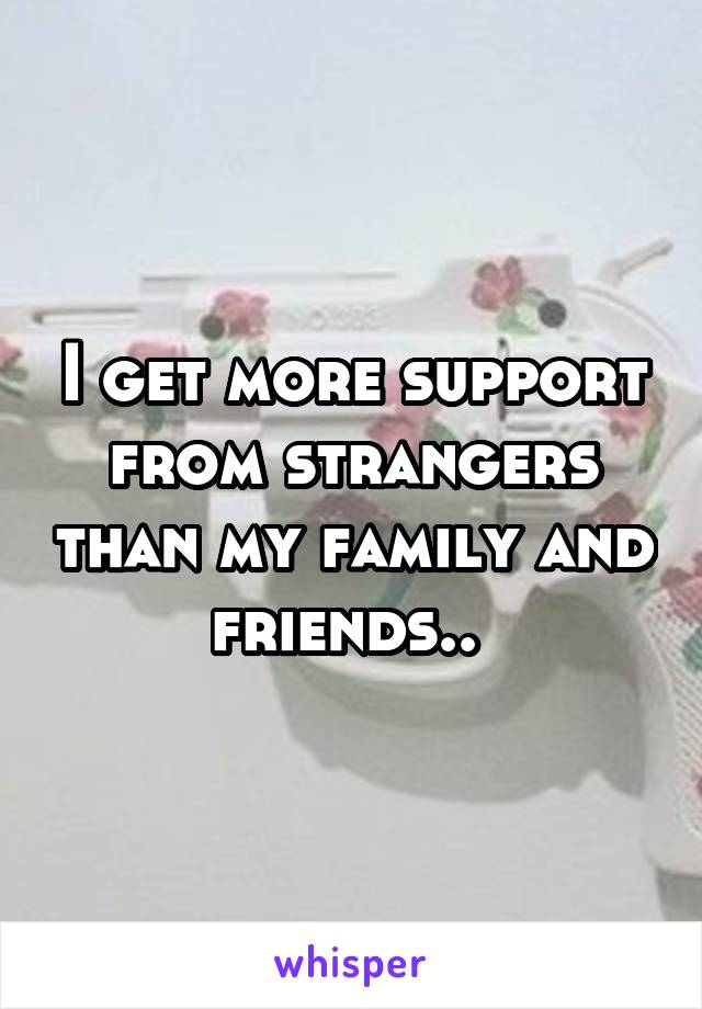 I get more support from strangers than my family and friends..
