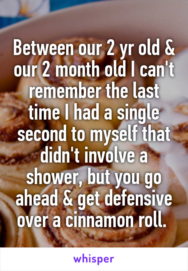 Between our 2 yr old & our 2 month old I can't remember the last time I had a single second to myself that didn't involve a shower, but you go ahead & get defensive over a cinnamon roll.