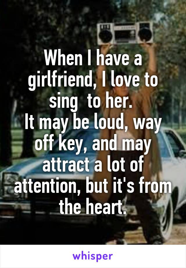 When I have a girlfriend, I love to sing  to her.  It may be loud, way off key, and may attract a lot of attention, but it's from the heart.