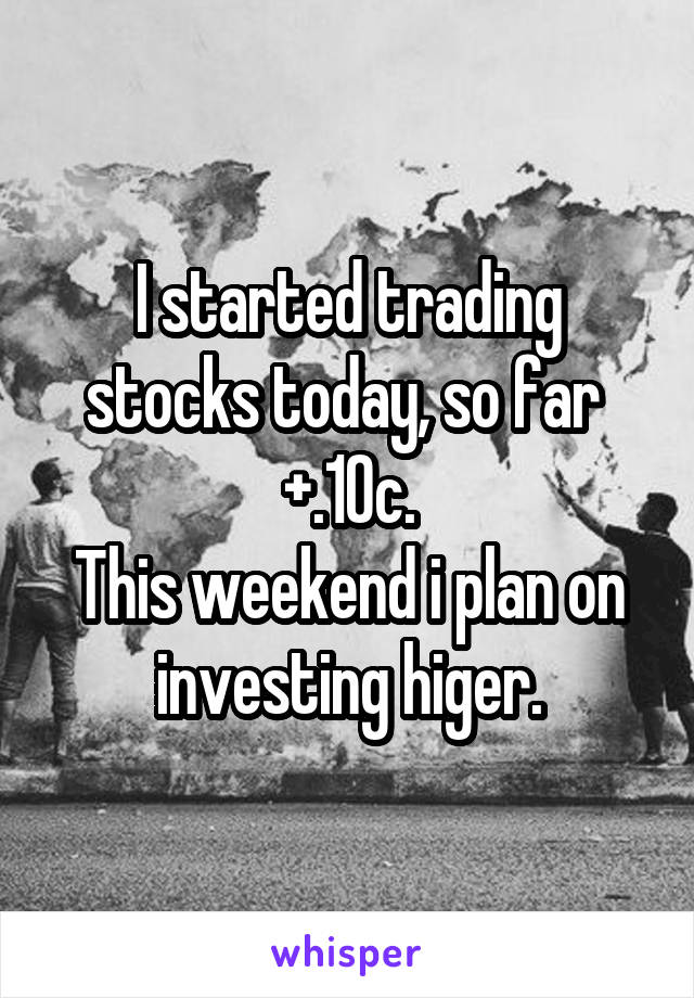 I started trading stocks today, so far  +.10c. This weekend i plan on investing higer.