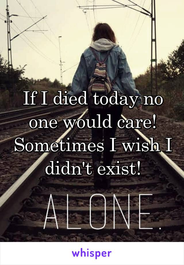 If I died today no one would care! Sometimes I wish I didn't exist!
