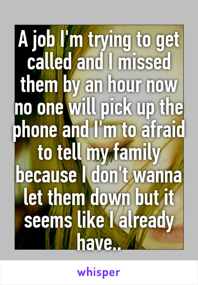 A job I'm trying to get called and I missed them by an hour now no one will pick up the phone and I'm to afraid to tell my family because I don't wanna let them down but it seems like I already have..
