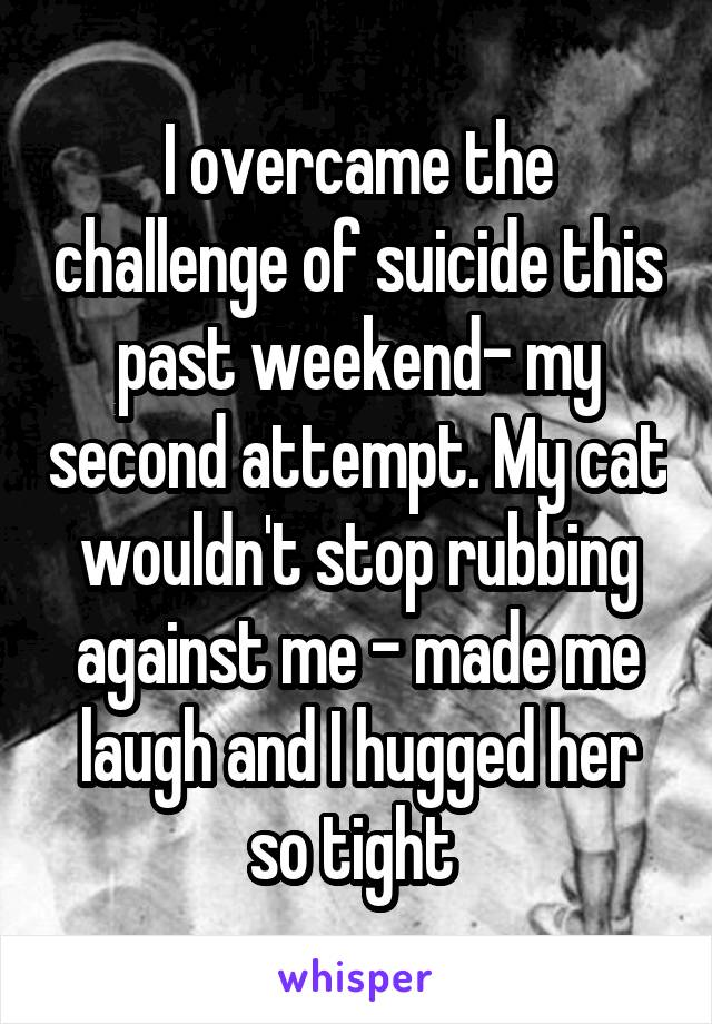 I overcame the challenge of suicide this past weekend- my second attempt. My cat wouldn't stop rubbing against me - made me laugh and I hugged her so tight