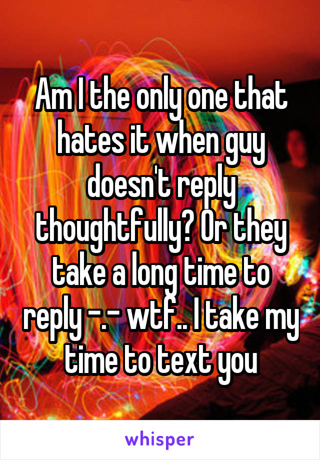 Am I the only one that hates it when guy doesn't reply thoughtfully? Or they take a long time to reply -.- wtf.. I take my time to text you