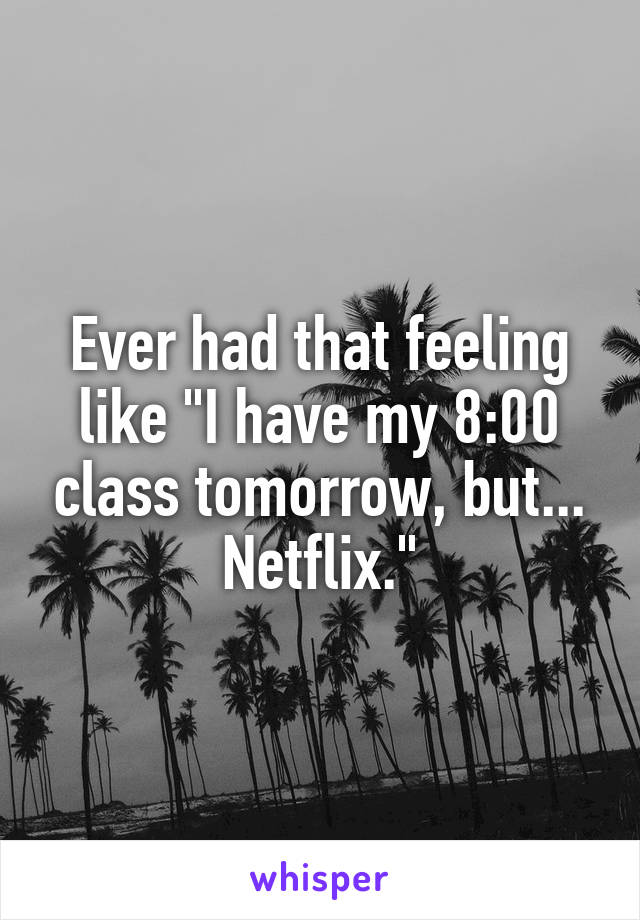 "Ever had that feeling like ""I have my 8:00 class tomorrow, but... Netflix."""