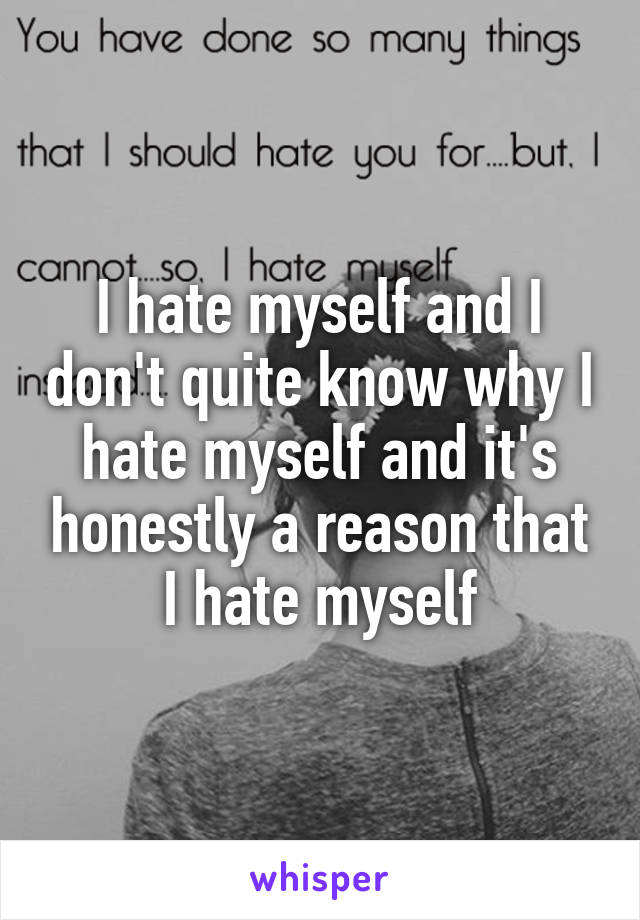 I hate myself and I don't quite know why I hate myself and it's honestly a reason that I hate myself