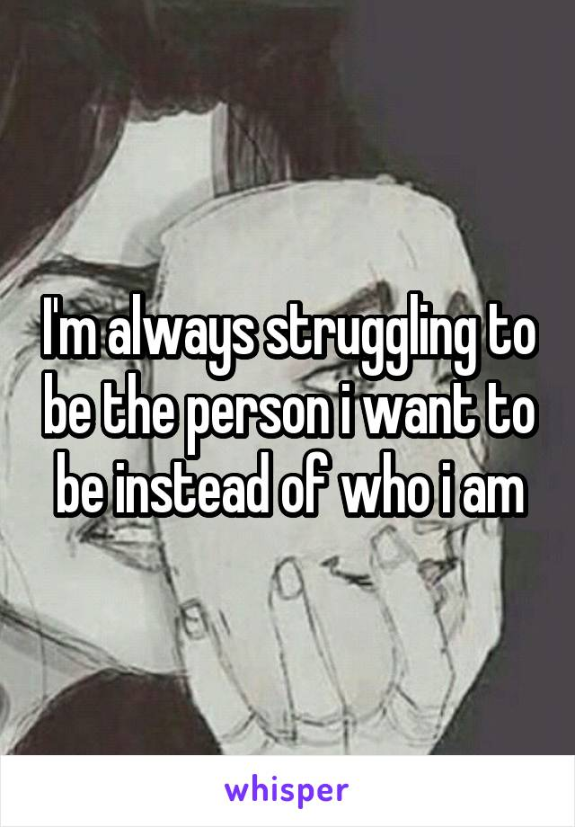 I'm always struggling to be the person i want to be instead of who i am