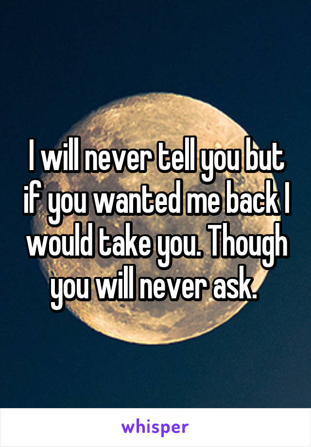 I will never tell you but if you wanted me back I would take you. Though you will never ask.