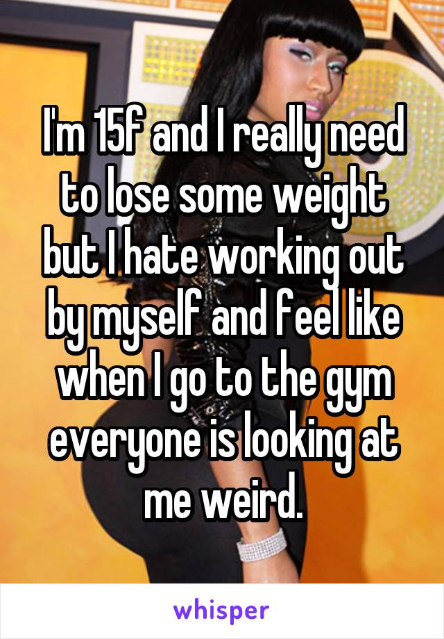 I'm 15f and I really need to lose some weight but I hate working out by myself and feel like when I go to the gym everyone is looking at me weird.