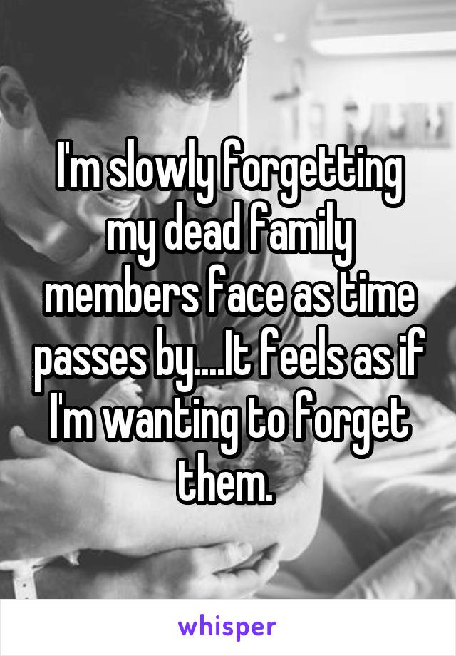 I'm slowly forgetting my dead family members face as time passes by....It feels as if I'm wanting to forget them.