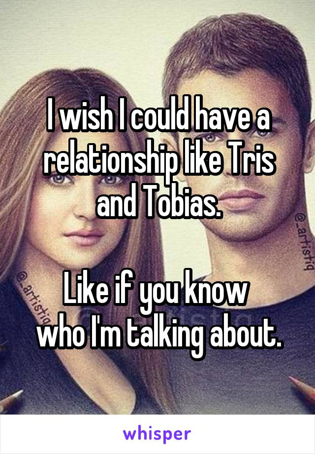 I wish I could have a relationship like Tris and Tobias.  Like if you know  who I'm talking about.
