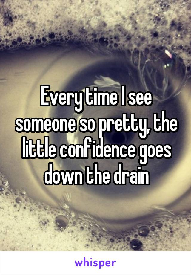 Every time I see someone so pretty, the little confidence goes down the drain