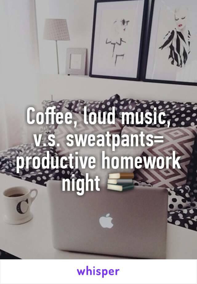 Coffee, loud music, v.s. sweatpants= productive homework night 📚