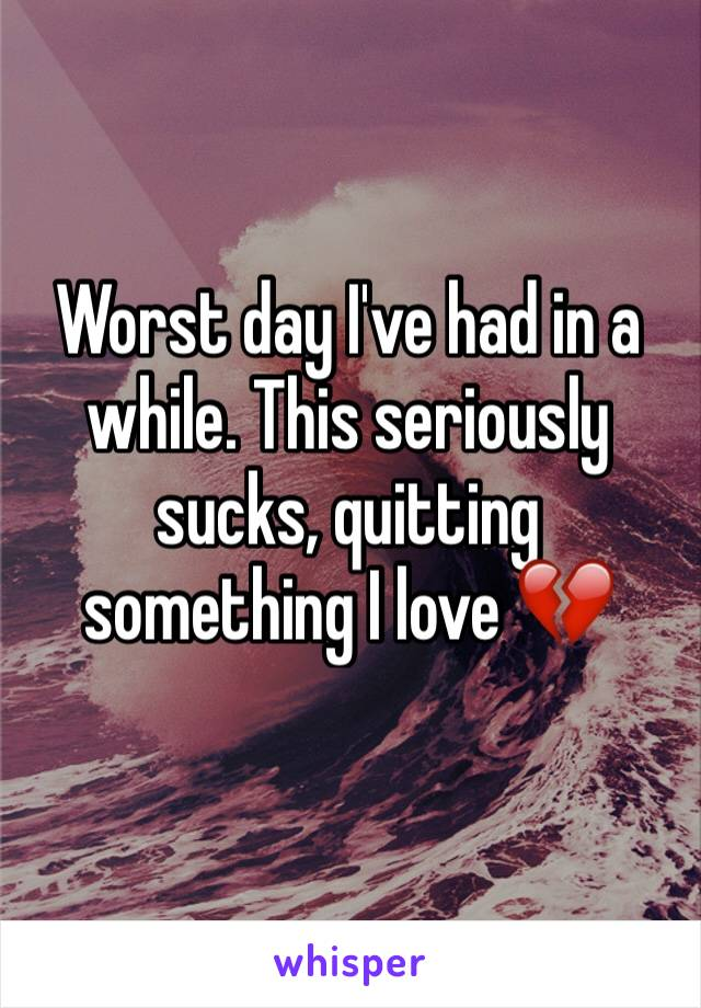 Worst day I've had in a while. This seriously sucks, quitting something I love 💔