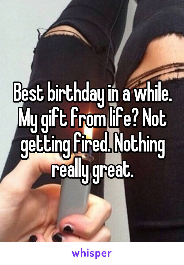 Best birthday in a while. My gift from life? Not getting fired. Nothing really great.