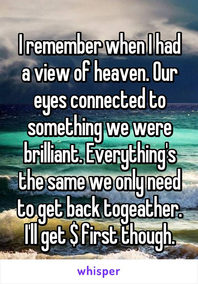 I remember when I had a view of heaven. Our eyes connected to something we were brilliant. Everything's the same we only need to get back togeather. I'll get $ first though.