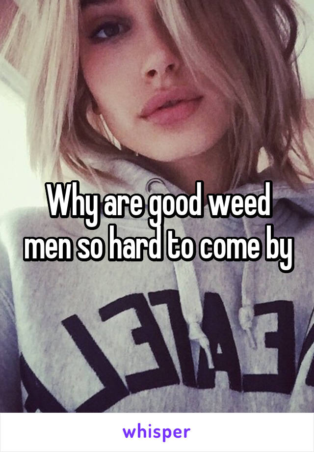 Why are good weed men so hard to come by
