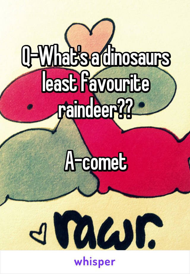 Q-What's a dinosaurs least favourite raindeer??  A-comet