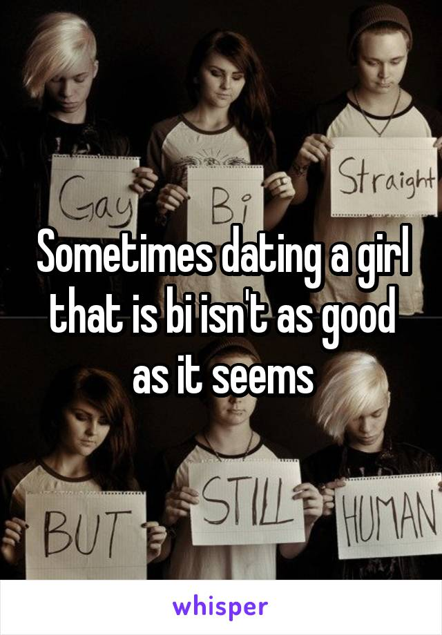 Sometimes dating a girl that is bi isn't as good as it seems