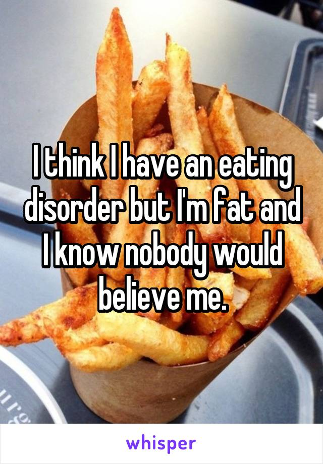 I think I have an eating disorder but I'm fat and I know nobody would believe me.