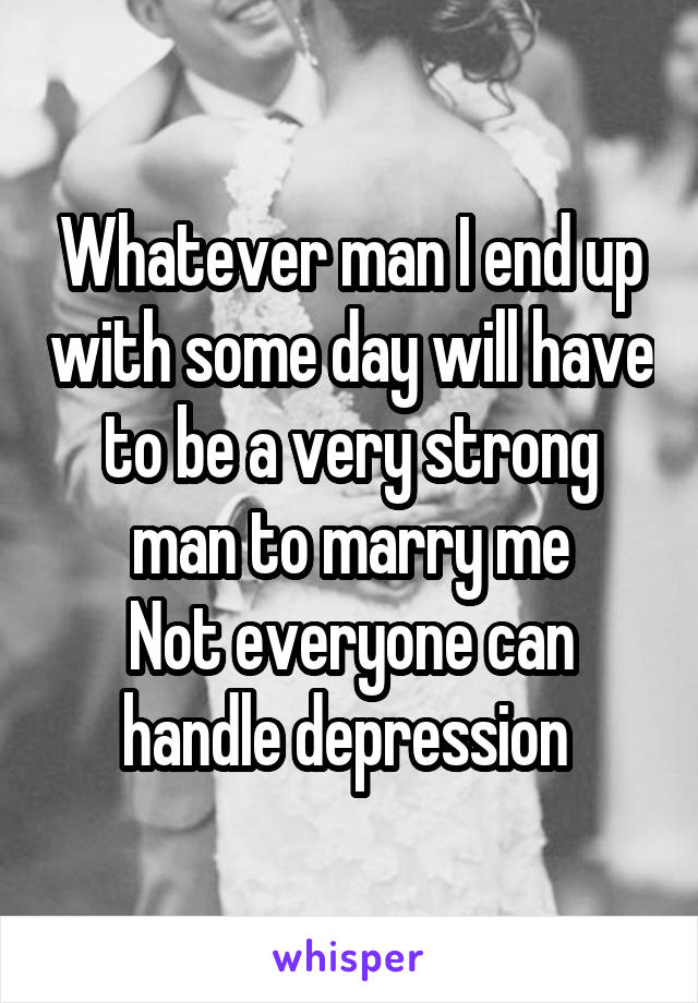 Whatever man I end up with some day will have to be a very strong man to marry me Not everyone can handle depression