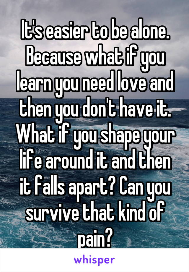 It's easier to be alone. Because what if you learn you need love and then you don't have it. What if you shape your life around it and then it falls apart? Can you survive that kind of pain?