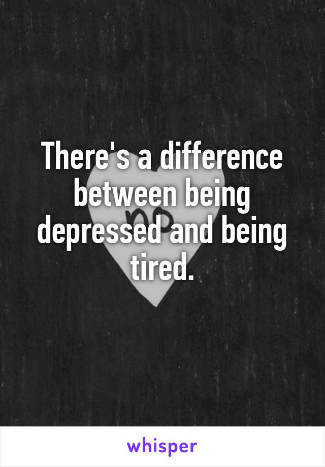 There's a difference between being depressed and being tired.