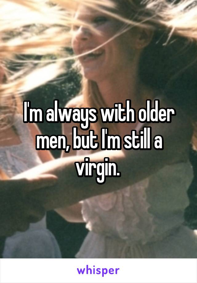 I'm always with older men, but I'm still a virgin.